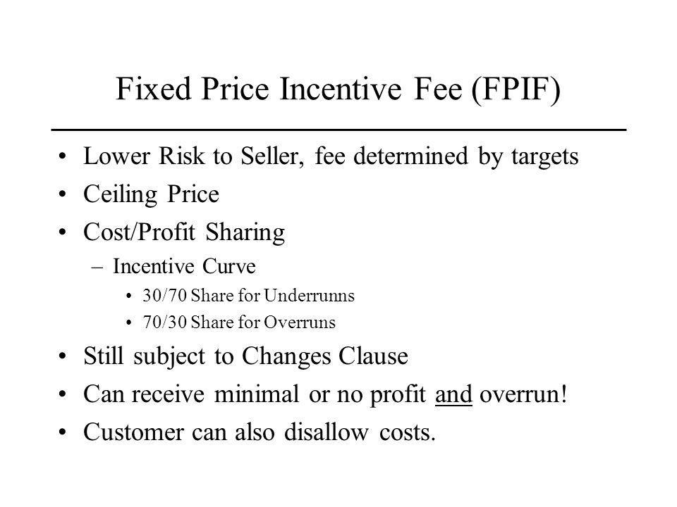 Fixed Price Incentive Fee (FPIF) Lower Risk to Seller, fee determined by targets Ceiling Price Cost/Profit Sharing –Incentive Curve 30/70 Share for Underrunns 70/30 Share for Overruns Still subject to Changes Clause Can receive minimal or no profit and overrun.