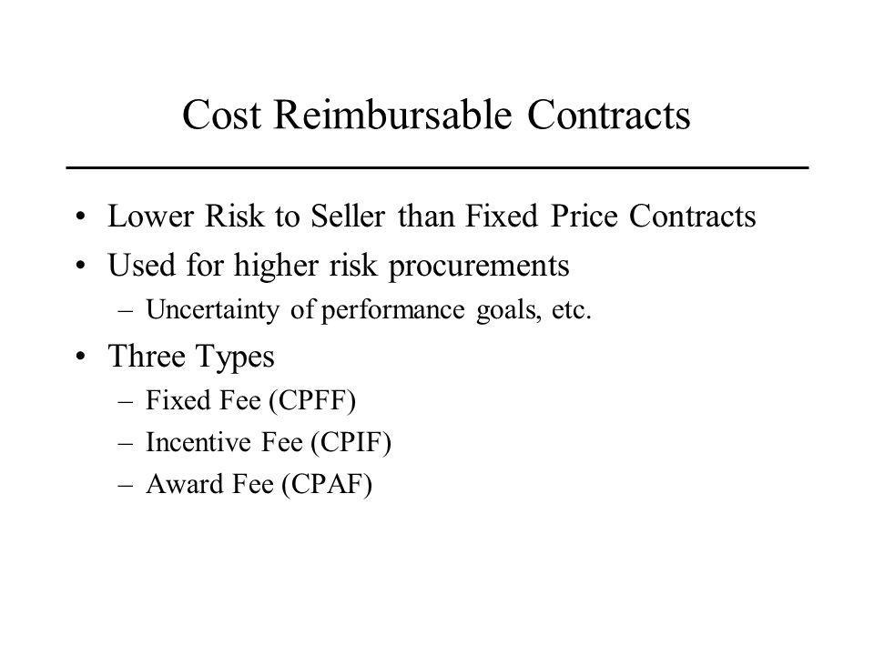 Cost Reimbursable Contracts Lower Risk to Seller than Fixed Price Contracts Used for higher risk procurements –Uncertainty of performance goals, etc.