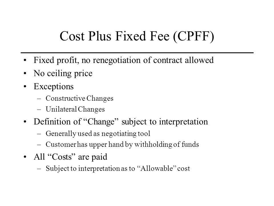 Cost Plus Fixed Fee (CPFF) Fixed profit, no renegotiation of contract allowed No ceiling price Exceptions –Constructive Changes –Unilateral Changes Definition of Change subject to interpretation –Generally used as negotiating tool –Customer has upper hand by withholding of funds All Costs are paid –Subject to interpretation as to Allowable cost