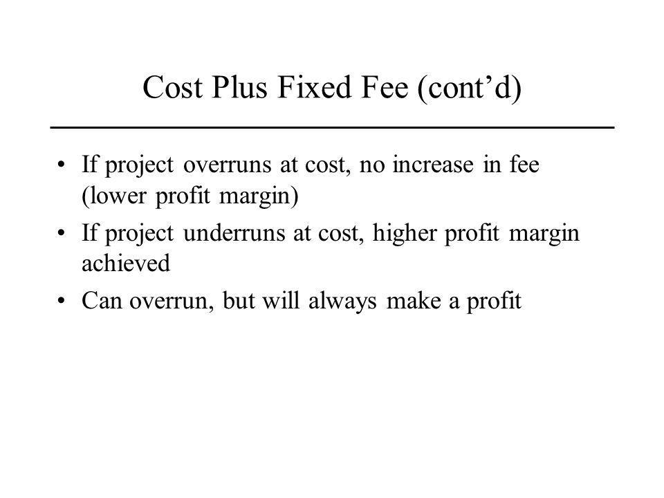 Cost Plus Fixed Fee (contd) If project overruns at cost, no increase in fee (lower profit margin) If project underruns at cost, higher profit margin achieved Can overrun, but will always make a profit