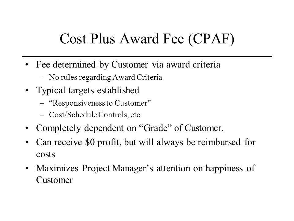 Cost Plus Award Fee (CPAF) Fee determined by Customer via award criteria –No rules regarding Award Criteria Typical targets established –Responsiveness to Customer –Cost/Schedule Controls, etc.
