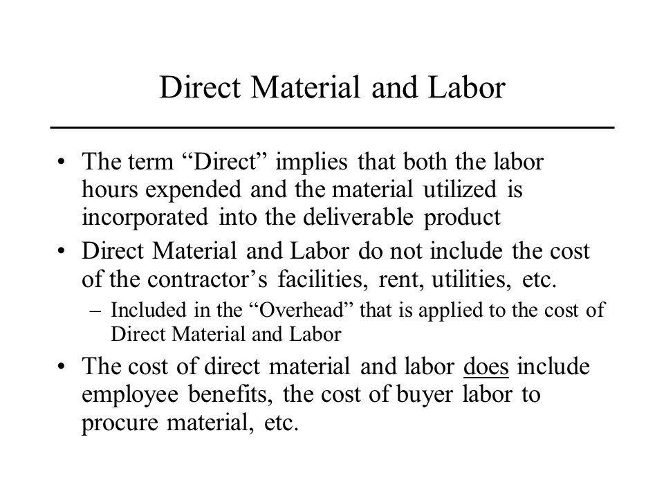 Direct Material and Labor The term Direct implies that both the labor hours expended and the material utilized is incorporated into the deliverable product Direct Material and Labor do not include the cost of the contractors facilities, rent, utilities, etc.