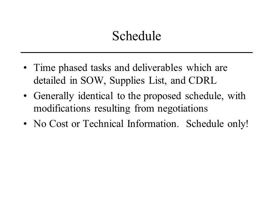 Schedule Time phased tasks and deliverables which are detailed in SOW, Supplies List, and CDRL Generally identical to the proposed schedule, with modifications resulting from negotiations No Cost or Technical Information.