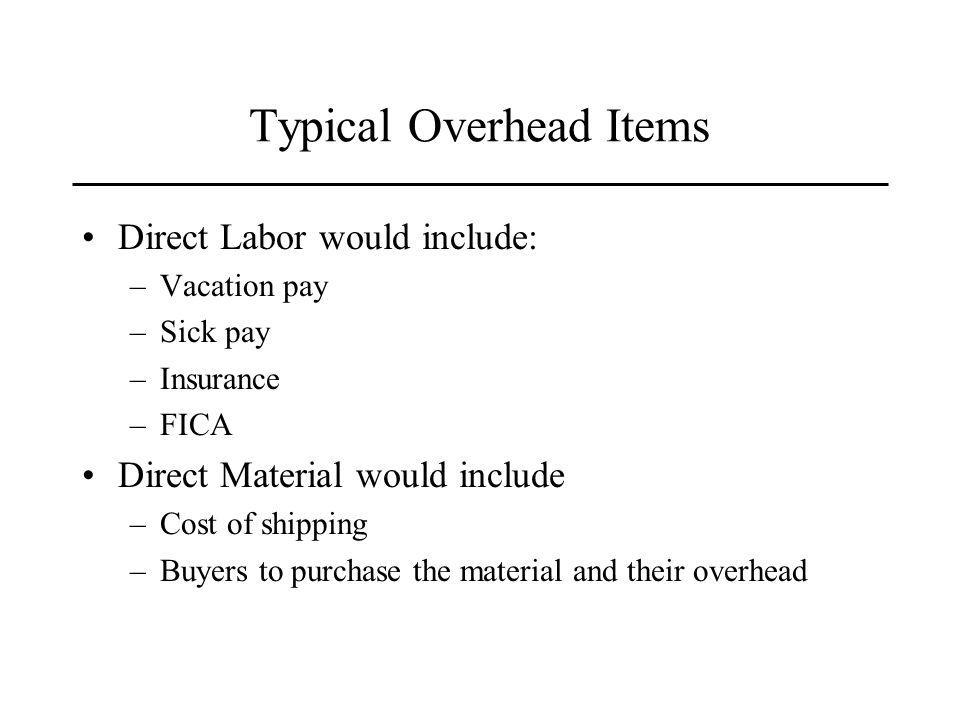 Typical Overhead Items Direct Labor would include: –Vacation pay –Sick pay –Insurance –FICA Direct Material would include –Cost of shipping –Buyers to purchase the material and their overhead