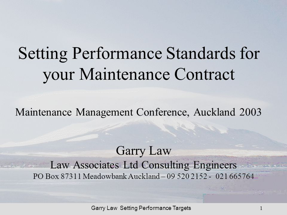 Garry Law Setting Performance Targets1 Setting Performance Standards for your Maintenance Contract Maintenance Management Conference, Auckland 2003 Garry Law Law Associates Ltd Consulting Engineers PO Box 87311 Meadowbank Auckland – 09 520 2152 - 021 665764