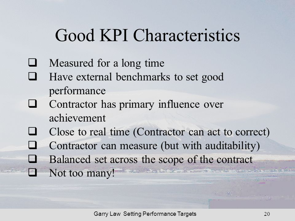 Garry Law Setting Performance Targets20 Good KPI Characteristics Measured for a long time Have external benchmarks to set good performance Contractor has primary influence over achievement Close to real time (Contractor can act to correct) Contractor can measure (but with auditability) Balanced set across the scope of the contract Not too many!