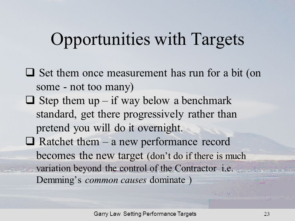 Garry Law Setting Performance Targets23 Opportunities with Targets Set them once measurement has run for a bit (on some - not too many) Step them up – if way below a benchmark standard, get there progressively rather than pretend you will do it overnight.