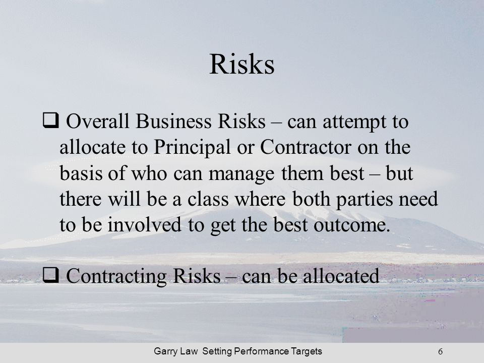 Garry Law Setting Performance Targets6 Risks Overall Business Risks – can attempt to allocate to Principal or Contractor on the basis of who can manage them best – but there will be a class where both parties need to be involved to get the best outcome.
