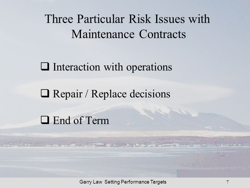 Garry Law Setting Performance Targets7 Three Particular Risk Issues with Maintenance Contracts Interaction with operations Repair / Replace decisions End of Term