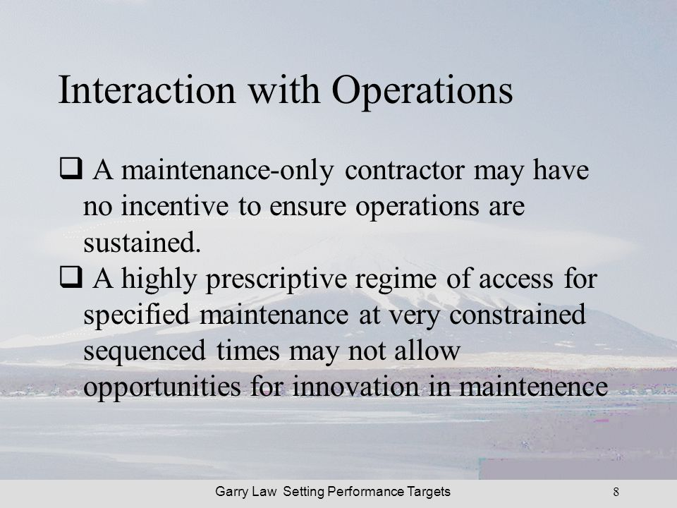 Garry Law Setting Performance Targets8 Interaction with Operations A maintenance-only contractor may have no incentive to ensure operations are sustained.