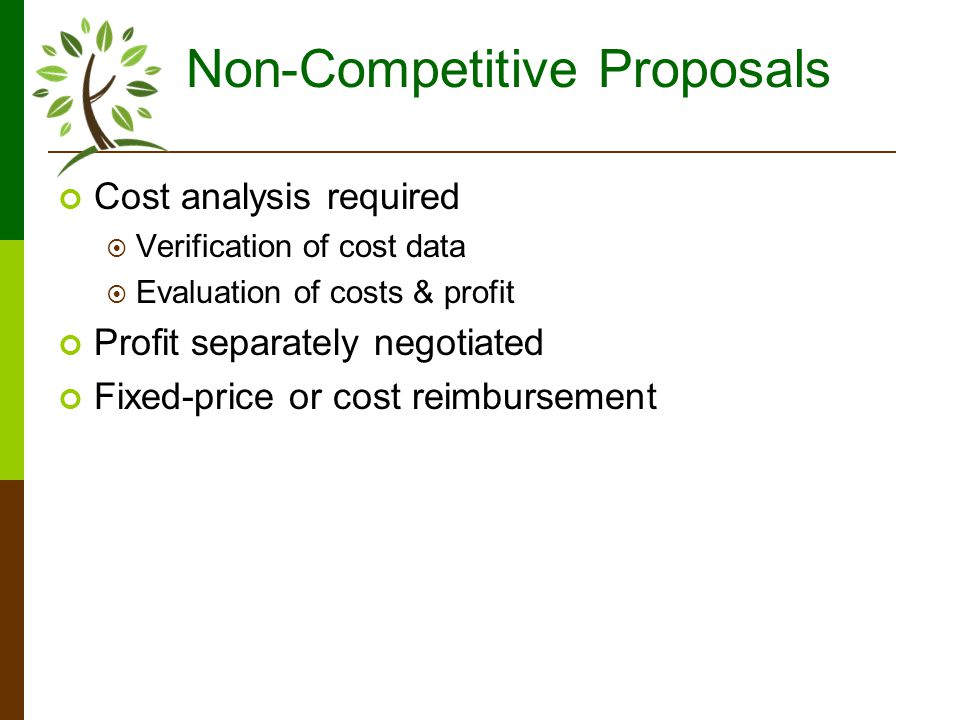 Non-Competitive Proposals Cost analysis required Verification of cost data Evaluation of costs & profit Profit separately negotiated Fixed-price or cost reimbursement