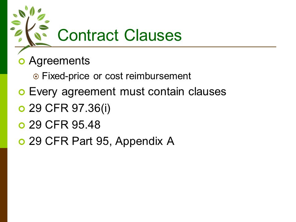 Contract Clauses Agreements Fixed-price or cost reimbursement Every agreement must contain clauses 29 CFR 97.36(i) 29 CFR 95.48 29 CFR Part 95, Appendix A