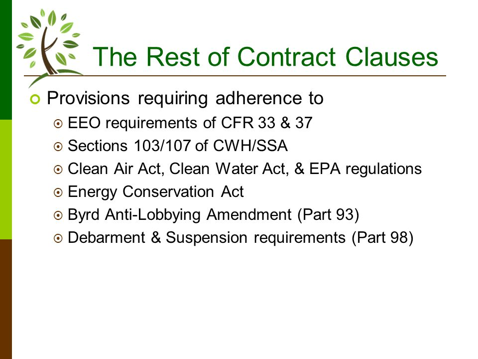 The Rest of Contract Clauses Provisions requiring adherence to EEO requirements of CFR 33 & 37 Sections 103/107 of CWH/SSA Clean Air Act, Clean Water Act, & EPA regulations Energy Conservation Act Byrd Anti-Lobbying Amendment (Part 93) Debarment & Suspension requirements (Part 98)
