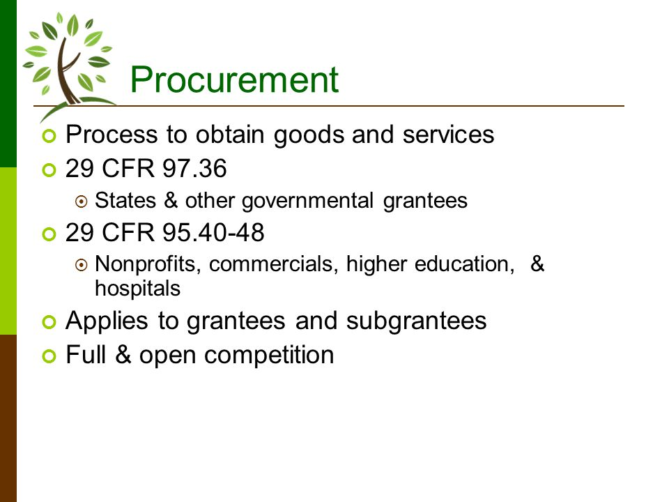 Procurement Process to obtain goods and services 29 CFR 97.36 States & other governmental grantees 29 CFR 95.40-48 Nonprofits, commercials, higher education, & hospitals Applies to grantees and subgrantees Full & open competition