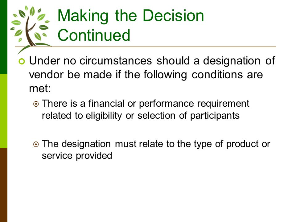 Making the Decision Continued Under no circumstances should a designation of vendor be made if the following conditions are met: There is a financial or performance requirement related to eligibility or selection of participants The designation must relate to the type of product or service provided