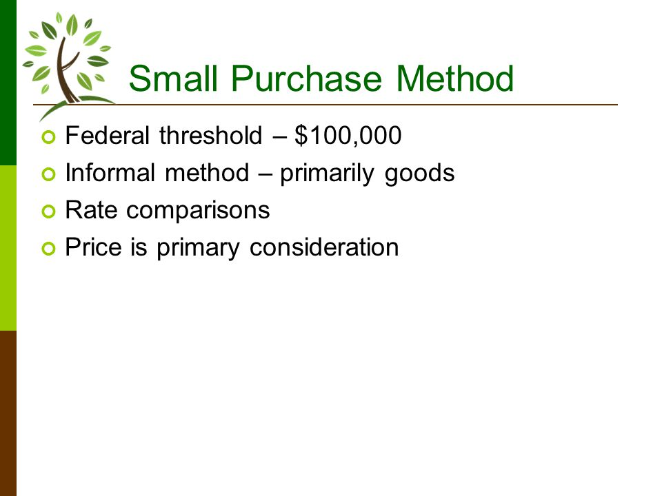 Small Purchase Method Federal threshold – $100,000 Informal method – primarily goods Rate comparisons Price is primary consideration