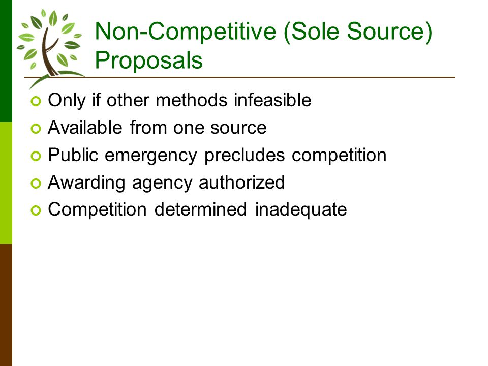 Non-Competitive (Sole Source) Proposals Only if other methods infeasible Available from one source Public emergency precludes competition Awarding agency authorized Competition determined inadequate