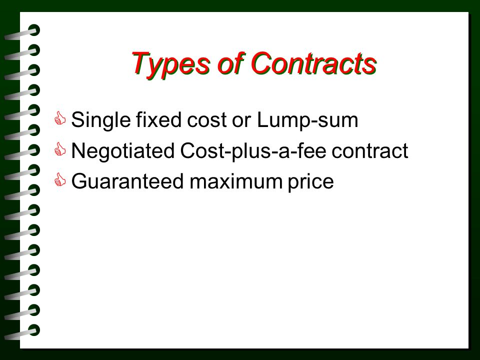 Types of Contracts Single fixed cost or Lump-sum Negotiated Cost-plus-a-fee contract Guaranteed maximum price