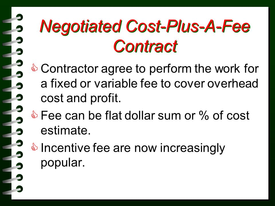 Negotiated Cost-Plus-A-Fee Contract Contractor agree to perform the work for a fixed or variable fee to cover overhead cost and profit.