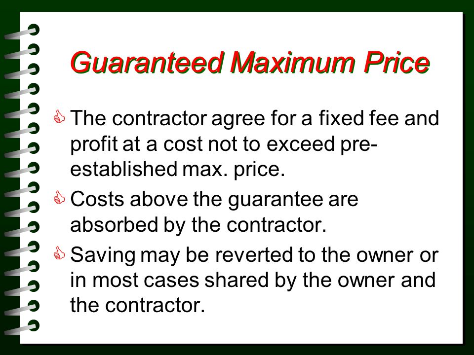 Guaranteed Maximum Price The contractor agree for a fixed fee and profit at a cost not to exceed pre- established max.