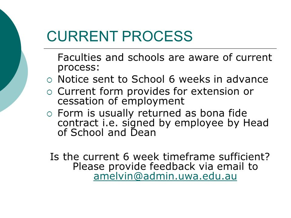 CURRENT PROCESS Faculties and schools are aware of current process: Notice sent to School 6 weeks in advance Current form provides for extension or cessation of employment Form is usually returned as bona fide contract i.e.