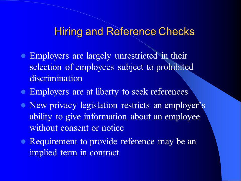 Hiring and Reference Checks Employers are largely unrestricted in their selection of employees subject to prohibited discrimination Employers are at liberty to seek references New privacy legislation restricts an employers ability to give information about an employee without consent or notice Requirement to provide reference may be an implied term in contract