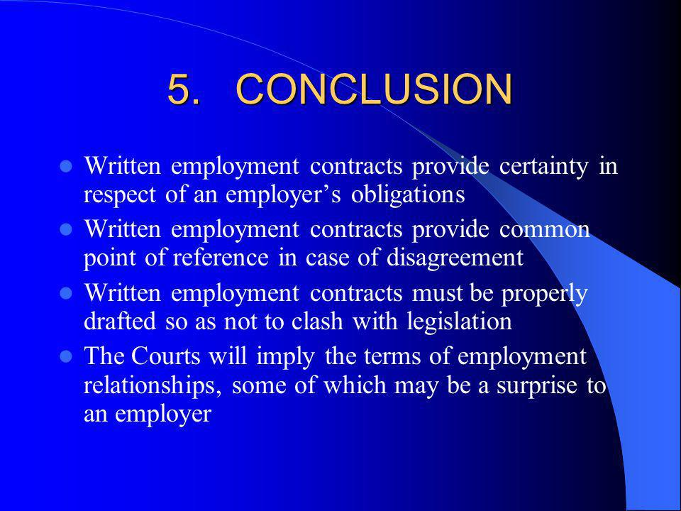 5.CONCLUSION Written employment contracts provide certainty in respect of an employers obligations Written employment contracts provide common point of reference in case of disagreement Written employment contracts must be properly drafted so as not to clash with legislation The Courts will imply the terms of employment relationships, some of which may be a surprise to an employer