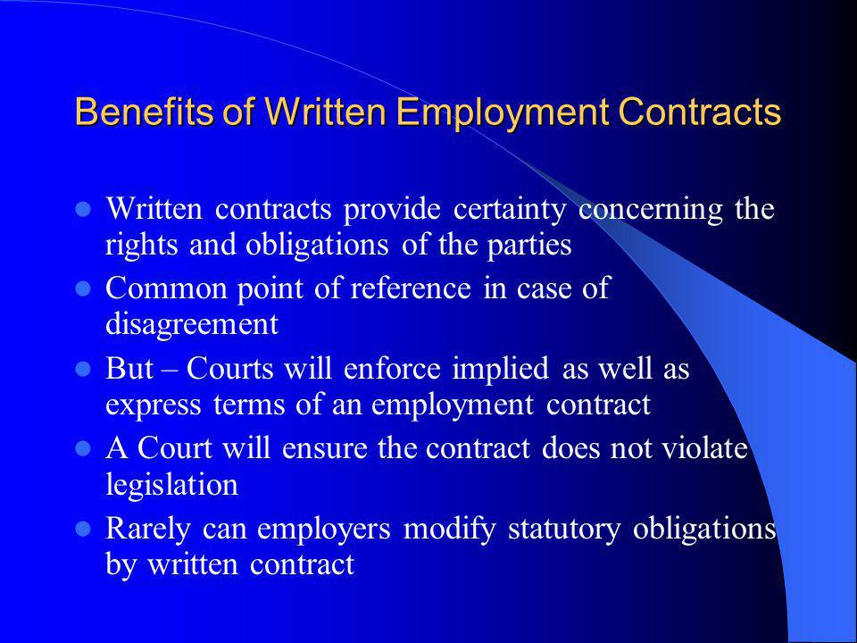 Benefits of Written Employment Contracts Written contracts provide certainty concerning the rights and obligations of the parties Common point of reference in case of disagreement But – Courts will enforce implied as well as express terms of an employment contract A Court will ensure the contract does not violate legislation Rarely can employers modify statutory obligations by written contract