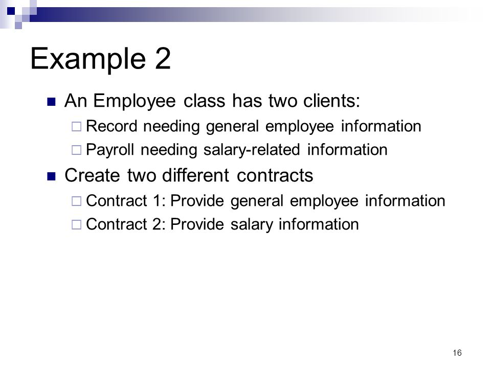 16 Example 2 An Employee class has two clients: Record needing general employee information Payroll needing salary-related information Create two different contracts Contract 1: Provide general employee information Contract 2: Provide salary information
