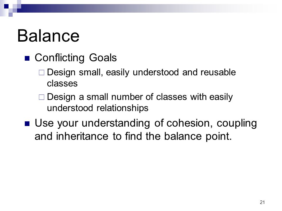 21 Balance Conflicting Goals Design small, easily understood and reusable classes Design a small number of classes with easily understood relationships Use your understanding of cohesion, coupling and inheritance to find the balance point.