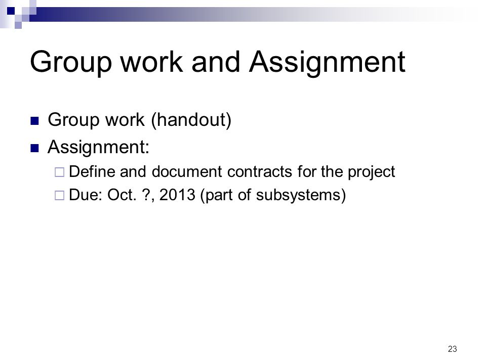 23 Group work and Assignment Group work (handout) Assignment: Define and document contracts for the project Due: Oct.