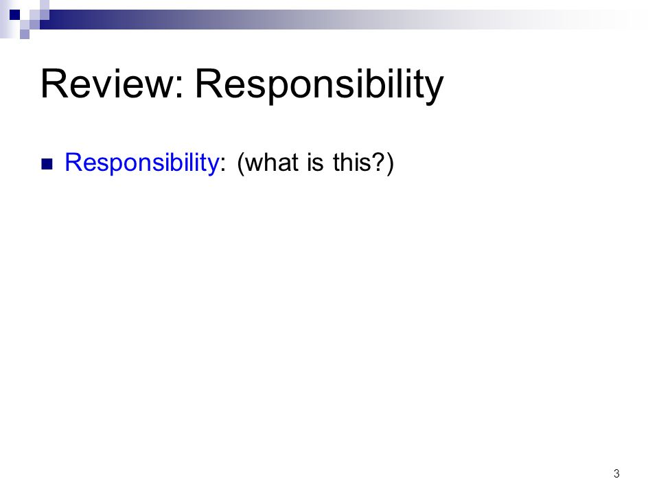 3 Review: Responsibility Responsibility: (what is this )