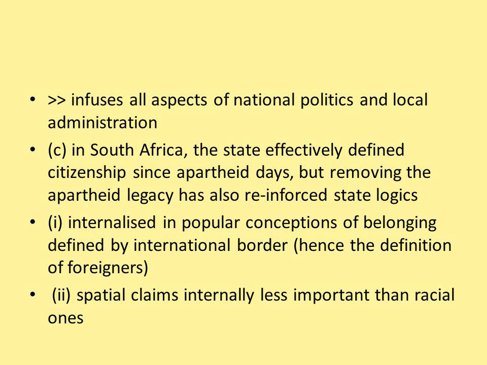 >> infuses all aspects of national politics and local administration (c) in South Africa, the state effectively defined citizenship since apartheid days, but removing the apartheid legacy has also re-inforced state logics (i) internalised in popular conceptions of belonging defined by international border (hence the definition of foreigners) (ii) spatial claims internally less important than racial ones