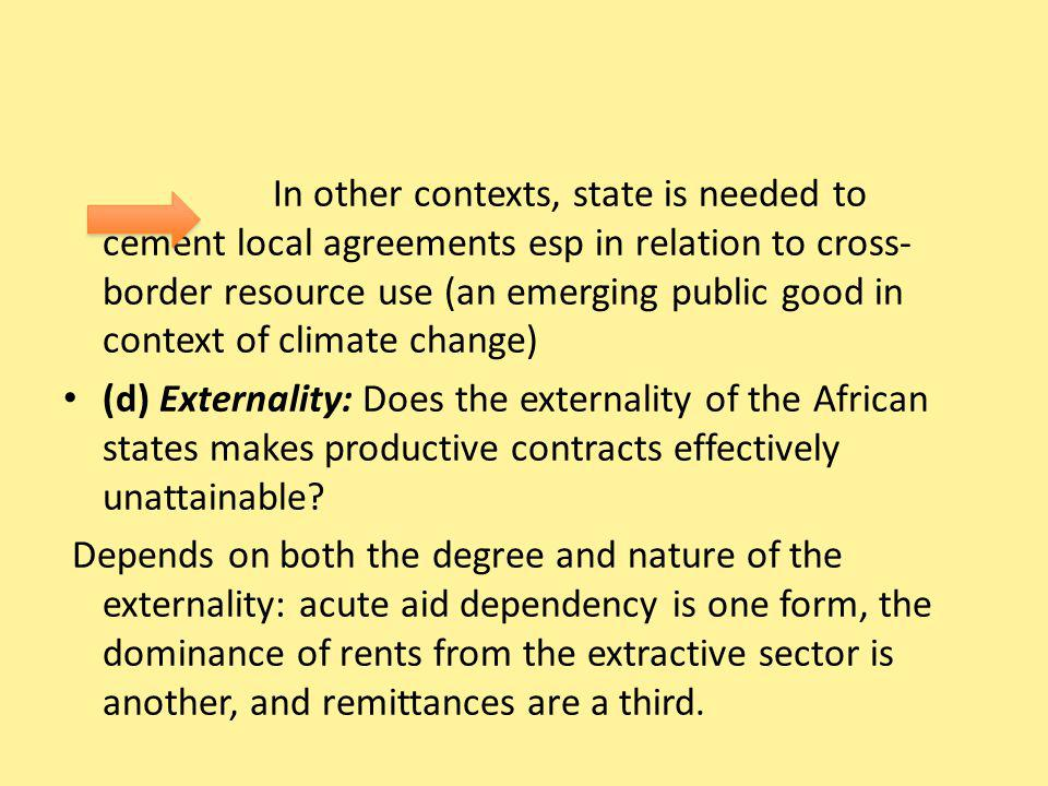 In other contexts, state is needed to cement local agreements esp in relation to cross- border resource use (an emerging public good in context of climate change) (d) Externality: Does the externality of the African states makes productive contracts effectively unattainable.