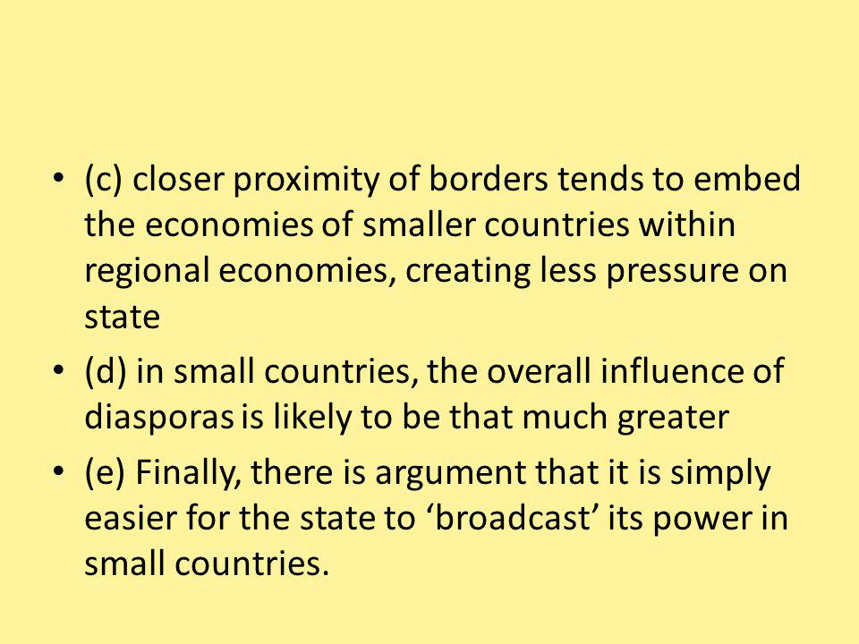 (c) closer proximity of borders tends to embed the economies of smaller countries within regional economies, creating less pressure on state (d) in small countries, the overall influence of diasporas is likely to be that much greater (e) Finally, there is argument that it is simply easier for the state to broadcast its power in small countries.