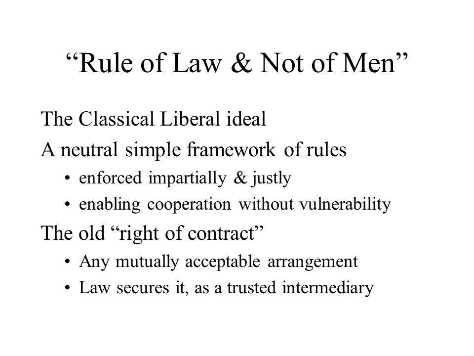 Rule of Law & Not of Men The Classical Liberal ideal A neutral simple framework of rules enforced impartially & justly enabling cooperation without vulnerability The old right of contract Any mutually acceptable arrangement Law secures it, as a trusted intermediary