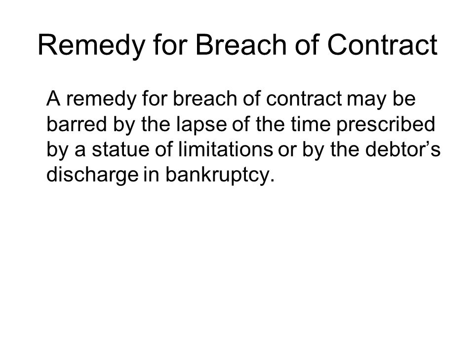 Remedy for Breach of Contract A remedy for breach of contract may be barred by the lapse of the time prescribed by a statue of limitations or by the debtors discharge in bankruptcy.