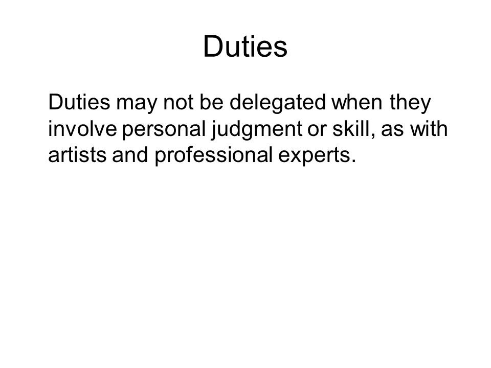 Duties Duties may not be delegated when they involve personal judgment or skill, as with artists and professional experts.