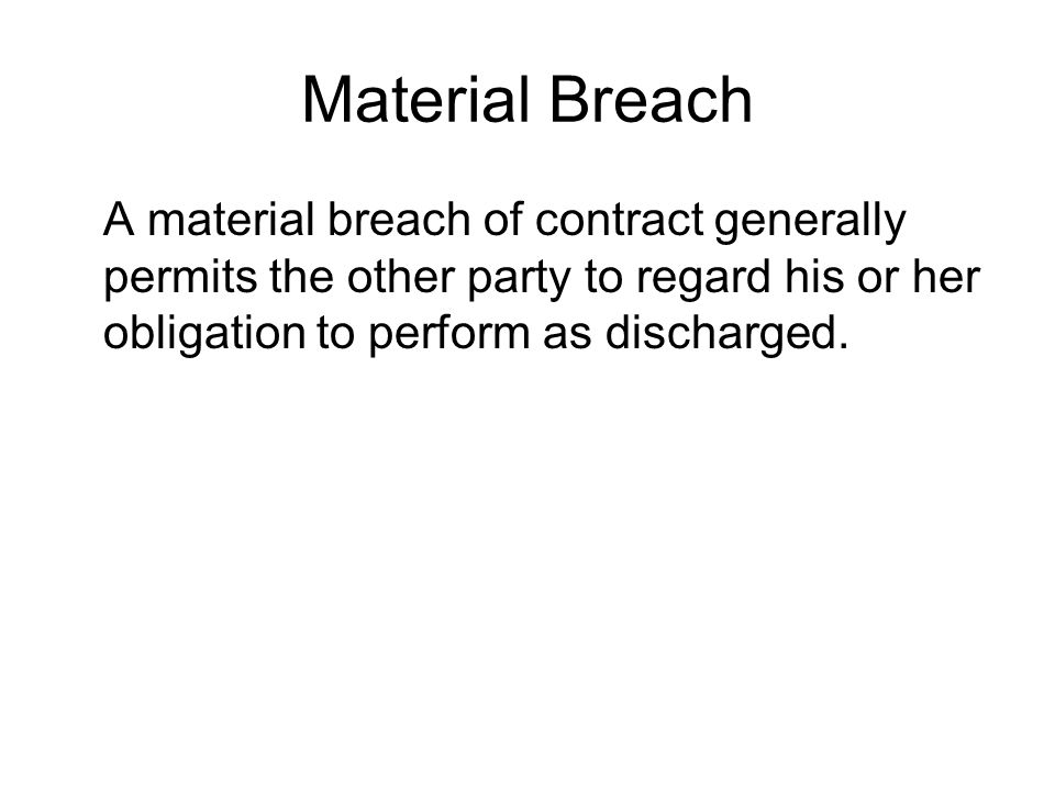 Material Breach A material breach of contract generally permits the other party to regard his or her obligation to perform as discharged.