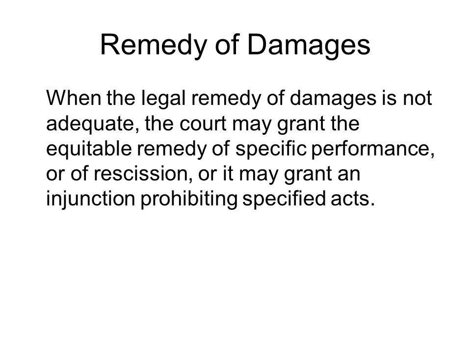 Remedy of Damages When the legal remedy of damages is not adequate, the court may grant the equitable remedy of specific performance, or of rescission, or it may grant an injunction prohibiting specified acts.