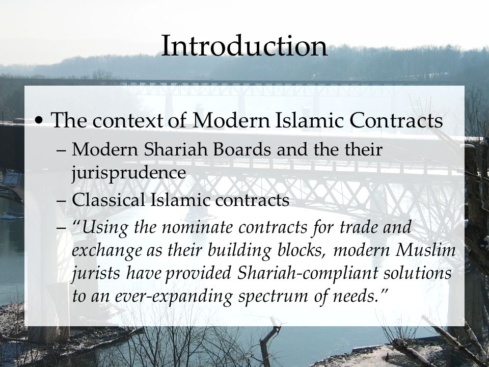 Introduction The context of Modern Islamic Contracts –Modern Shariah Boards and the their jurisprudence –Classical Islamic contracts –Using the nominate contracts for trade and exchange as their building blocks, modern Muslim jurists have provided Shariah-compliant solutions to an ever-expanding spectrum of needs.