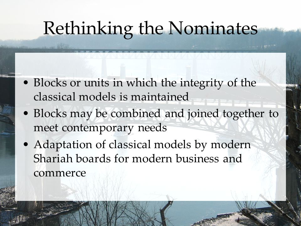 Rethinking the Nominates Blocks or units in which the integrity of the classical models is maintained Blocks may be combined and joined together to meet contemporary needs Adaptation of classical models by modern Shariah boards for modern business and commerce