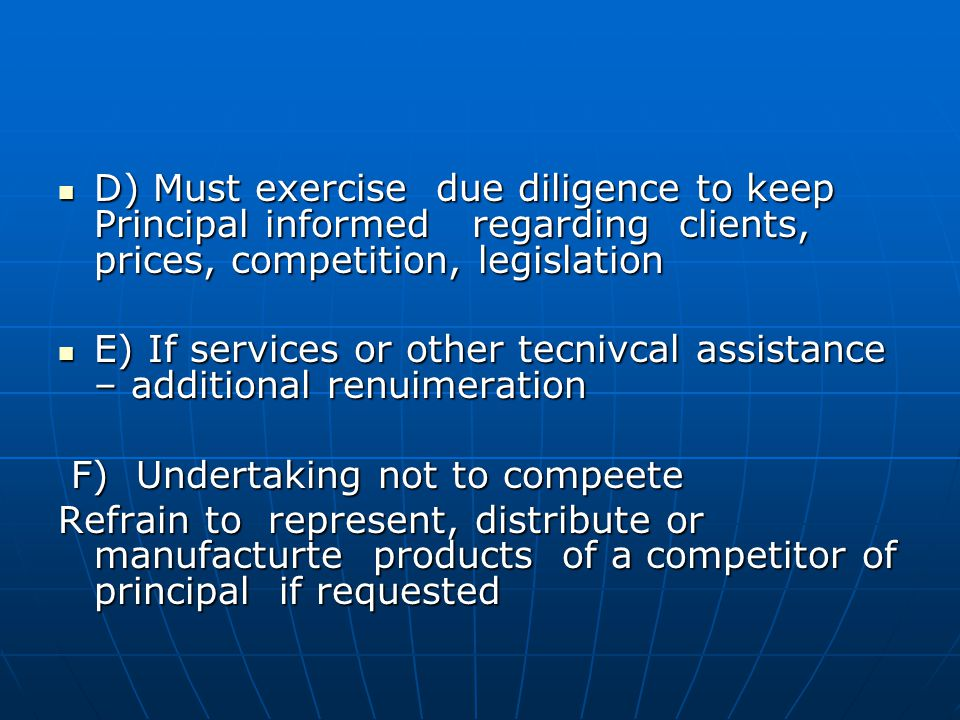 D) Must exercise due diligence to keep Principal informed regarding clients, prices, competition, legislation D) Must exercise due diligence to keep Principal informed regarding clients, prices, competition, legislation E) If services or other tecnivcal assistance – additional renuimeration E) If services or other tecnivcal assistance – additional renuimeration F) Undertaking not to compeete F) Undertaking not to compeete Refrain to represent, distribute or manufacturte products of a competitor of principal if requested