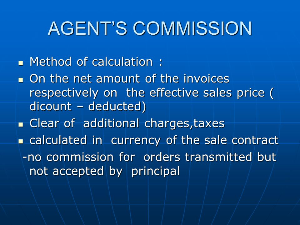 AGENTS COMMISSION Method of calculation : Method of calculation : On the net amount of the invoices respectively on the effective sales price ( dicount – deducted) On the net amount of the invoices respectively on the effective sales price ( dicount – deducted) Clear of additional charges,taxes Clear of additional charges,taxes calculated in currency of the sale contract calculated in currency of the sale contract -no commission for orders transmitted but not accepted by principal -no commission for orders transmitted but not accepted by principal