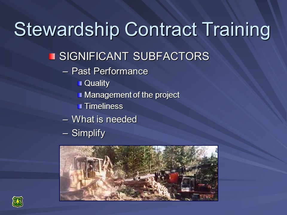 Stewardship Contract Training SIGNIFICANT SUBFACTORS –Past Performance Quality Management of the project Timeliness –What is needed –Simplify
