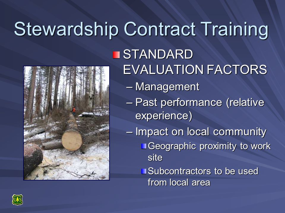 Stewardship Contract Training STANDARD EVALUATION FACTORS –Management –Past performance (relative experience) –Impact on local community Geographic proximity to work site Subcontractors to be used from local area
