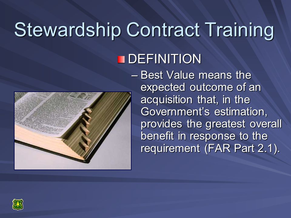 Stewardship Contract Training DEFINITION –Best –Best Value means the expected outcome of an acquisition that, in the Governments estimation, provides the greatest overall benefit in response to the requirement (FAR Part 2.1).