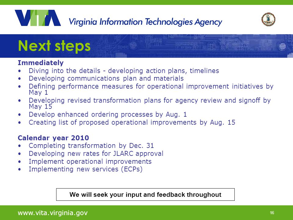 16 www.vita.virginia.gov Next steps Immediately Diving into the details - developing action plans, timelines Developing communications plan and materials Defining performance measures for operational improvement initiatives by May 1 Developing revised transformation plans for agency review and signoff by May 15 Develop enhanced ordering processes by Aug.