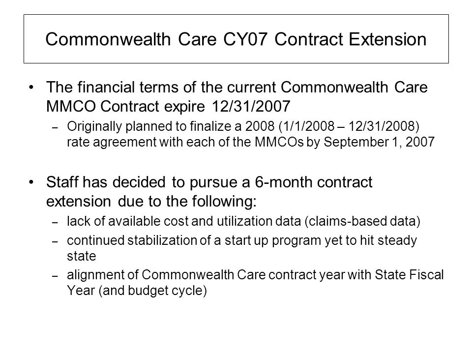 Commonwealth Care CY07 Contract Extension The financial terms of the current Commonwealth Care MMCO Contract expire 12/31/2007 – Originally planned to finalize a 2008 (1/1/2008 – 12/31/2008) rate agreement with each of the MMCOs by September 1, 2007 Staff has decided to pursue a 6-month contract extension due to the following: – lack of available cost and utilization data (claims-based data) – continued stabilization of a start up program yet to hit steady state – alignment of Commonwealth Care contract year with State Fiscal Year (and budget cycle)