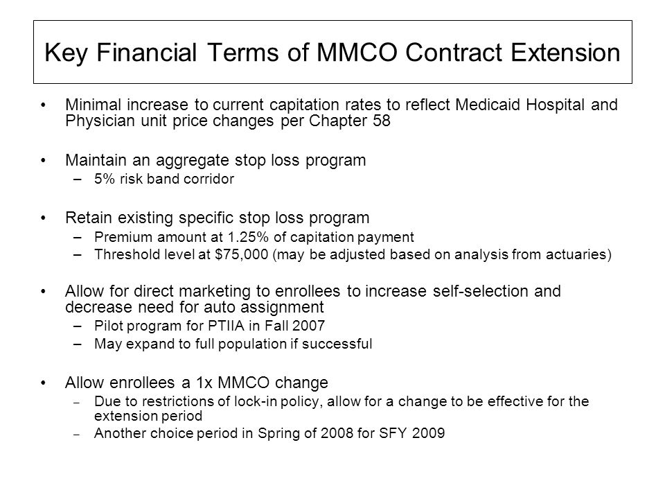 Key Financial Terms of MMCO Contract Extension Minimal increase to current capitation rates to reflect Medicaid Hospital and Physician unit price changes per Chapter 58 Maintain an aggregate stop loss program –5% risk band corridor Retain existing specific stop loss program –Premium amount at 1.25% of capitation payment –Threshold level at $75,000 (may be adjusted based on analysis from actuaries) Allow for direct marketing to enrollees to increase self-selection and decrease need for auto assignment –Pilot program for PTIIA in Fall 2007 –May expand to full population if successful Allow enrollees a 1x MMCO change – Due to restrictions of lock-in policy, allow for a change to be effective for the extension period – Another choice period in Spring of 2008 for SFY 2009